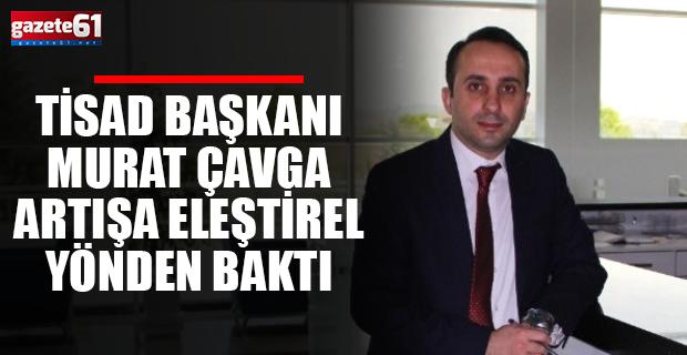 TİSAD Başkanı Murat Çavga artışa eleştirel baktı