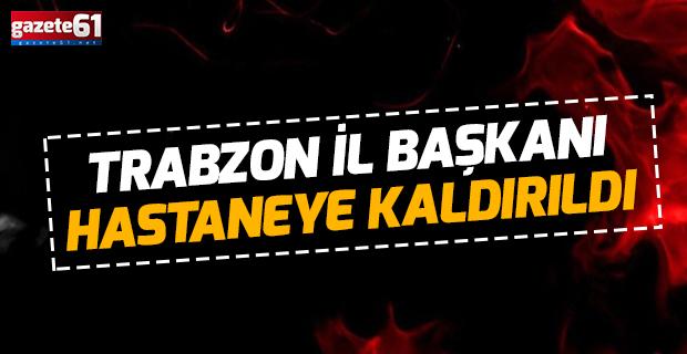 Trabzon il başkanı hastaneye kaldırıldı