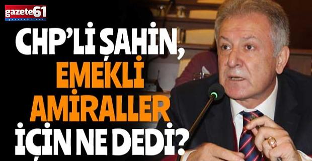 CHP'li Şahin, Emekli Amiraller İçin Ne Dedi?