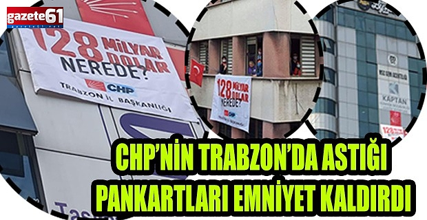 CHP'NİN ASTIĞI PANKARTLARI EMNİYET KALDIRDI