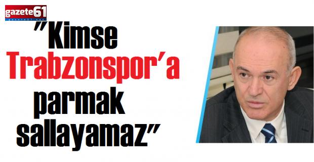 """Kimse Trabzonspor'a parmak sallayamaz"""