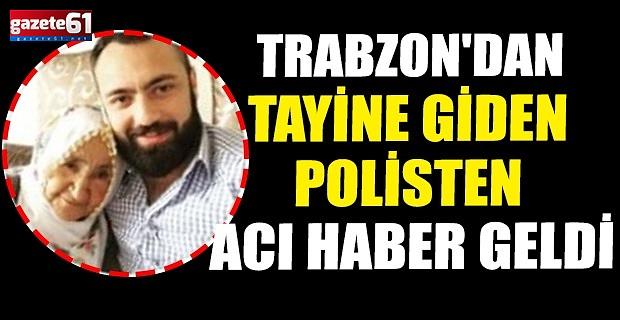 TRABZON'DAN TAYİNE GİDEN POLİSTEN ACI HABER GELDİ