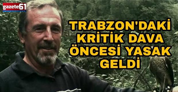 Trabzon'daki kritik dava öncesi yasak geldi!