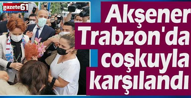 Akşener Trabzon'da coşkuyla karşılandı