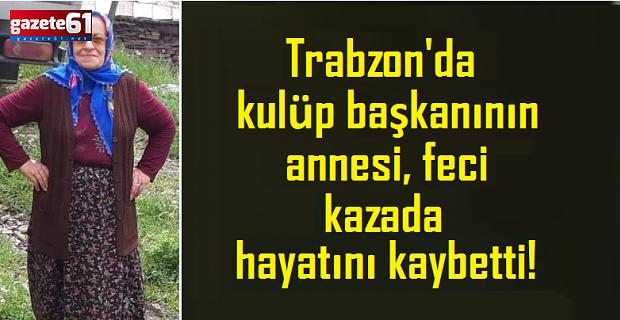 Trabzon'da kulüp başkanının annesi, kazada hayatını kaybetti!