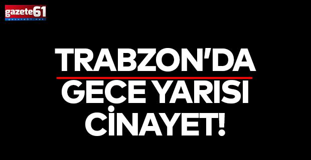 TRABZON'DA GECE YARISI CİNAYET