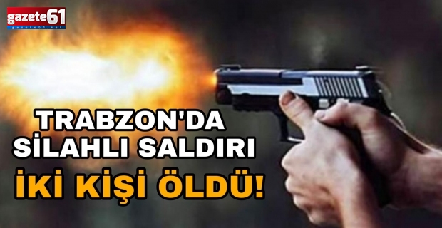 Trabzon'da silahlı saldırı!İki kişi hayatını kaybetti