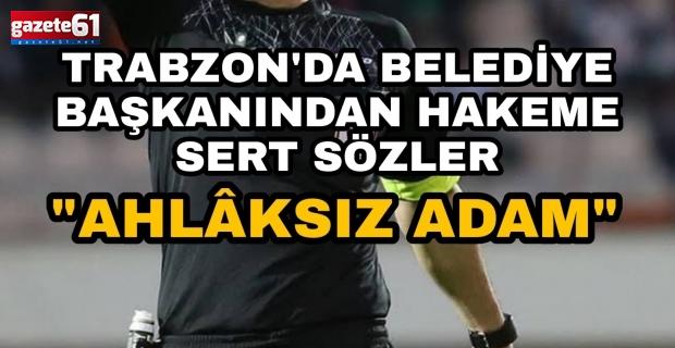 Trabzon'da belediye başkanından hakeme sert sözler! ''Ahlaksız adam''