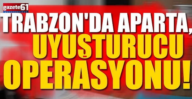 Trabzon'da apartı, uyuşturcu ticareti için kulanmışlar!