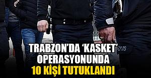 Trabzon'da 'Kasket' operasyonunda 10 kişi tutuklandı