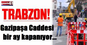 Trabzonda o cadde 1 ay kapanıyor