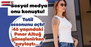 46'lık Pınar Altuğgüneşlenirken paylaştı!