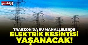 Trabzon'da çok sayıda mahallede elektrik kesintisi olacak