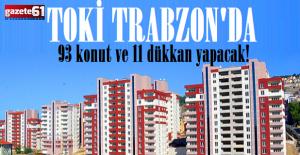 TOKİ Trabzon'da 93 konut ve 11 dükkan yapacak!
