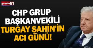 CHP Grup Başkanvekili Turgay Şahin'in acı günü!