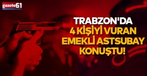 Trabzon'da 4 kişiyi vuran emekli astsubay konuştu!