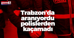 Aranan şahıs Trabzon'da yakalandı