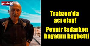 Trabzon'da acı olay! Peynir tadarken hayatını kaybetti