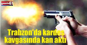 Trabzon'da kardeş kavgasında kan aktı